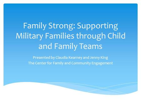 Family Strong: Supporting Military Families through Child and Family Teams Presented by Claudia Kearney and Jenny King The Center for Family and Community.