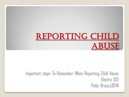 Reporting Child Abuse Important steps To Remember When Reporting Child Abuse Electra ISD Patty Bruce,LBSW.