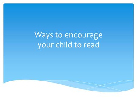 "Ways to encourage your child to read.  ""Ways to Encourage Your Child to Read"" is a parent workshop which offers ways to help parents to connect the home."