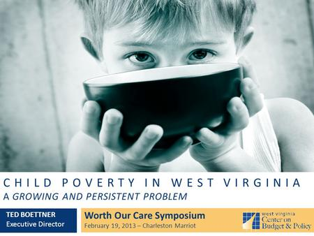 CHILD POVERTY IN WEST VIRGINIA A GROWING AND PERSISTENT PROBLEM Worth Our Care Symposium February 19, 2013 – Charleston Marriot TED BOETTNER Executive.