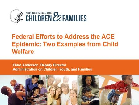 Federal Efforts to Address the ACE Epidemic: Two Examples from Child Welfare Clare Anderson, Deputy Director Administration on Children, Youth, and Families.