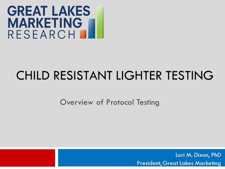 CHILD RESISTANT LIGHTER TESTING Lori M. Dixon, PhD President, Great Lakes Marketing Overview of Protocol Testing.