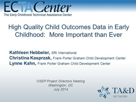 High Quality Child Outcomes Data in Early Childhood: More Important than Ever Kathleen Hebbeler, SRI International Christina Kasprzak, Frank Porter Graham.