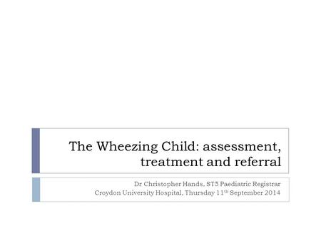 The Wheezing Child: assessment, treatment and referral Dr Christopher Hands, ST5 Paediatric Registrar Croydon University Hospital, Thursday 11 th September.