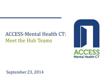September 23, 2014 ACCESS-Mental Health CT: Meet the Hub Teams.