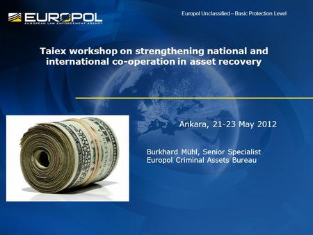 Ankara, 21-23 May 2012 Burkhard Mühl, Senior Specialist Europol Criminal Assets Bureau Europol Unclassified – Basic Protection Level Taiex workshop on.