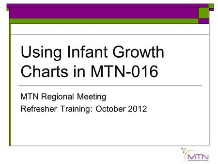 Using Infant Growth Charts in MTN-016 MTN Regional Meeting Refresher Training: October 2012.