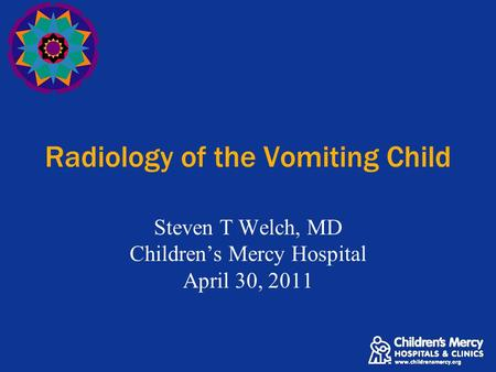 Radiology of the Vomiting Child Steven T Welch, MD Children's Mercy Hospital April 30, 2011.