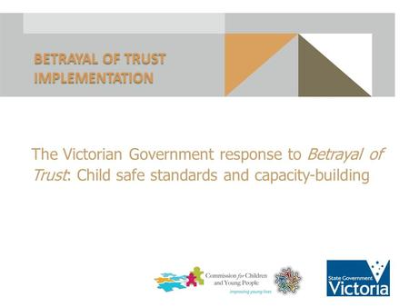 The Victorian Government response to Betrayal of Trust: Child safe standards and capacity-building BETRAYAL OF TRUST IMPLEMENTATION 1.