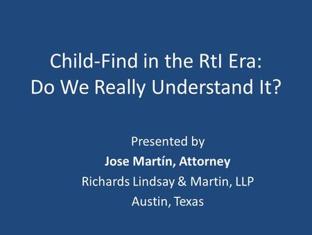 Child-Find in the RtI Era: Do We Really Understand It? Presented by Jose Martín, Attorney Richards Lindsay & Martin, LLP Austin, Texas.