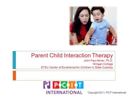 Parent Child Interaction Therapy John Paul Abner, Ph.D. Milligan College ETSU Center of Excellence for Children in State Custody Copyright 2011, PCIT International.