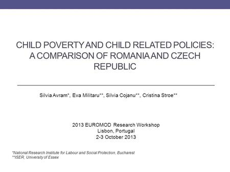 CHILD POVERTY AND CHILD RELATED POLICIES: A COMPARISON OF ROMANIA AND CZECH REPUBLIC Silvia Avram*, Eva Militaru**, Silvia Cojanu**, Cristina Stroe** *National.