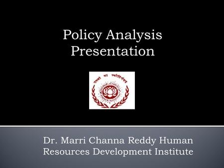 Policy Analysis Presentation Dr. Marri Channa Reddy Human Resources Development Institute.