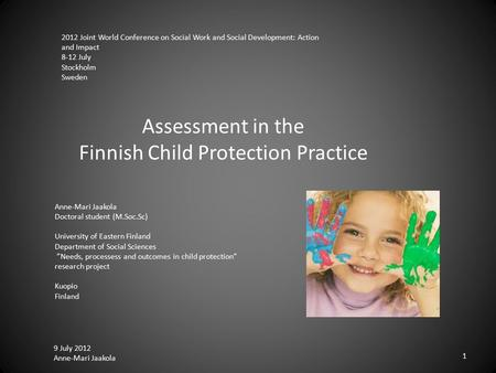9 July 2012 Anne-Mari Jaakola 1 Assessment in the Finnish Child Protection Practice Anne-Mari Jaakola Doctoral student (M.Soc.Sc) University of Eastern.