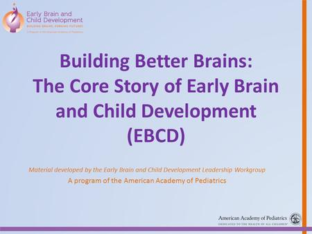 Building Better Brains: The Core Story of Early Brain and Child Development (EBCD) Material developed by the Early Brain and Child Development Leadership.