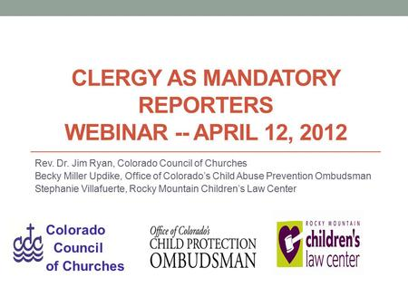 CLERGY AS MANDATORY REPORTERS WEBINAR -- APRIL 12, 2012 Rev. Dr. Jim Ryan, Colorado Council of Churches Becky Miller Updike, Office of Colorado's Child.