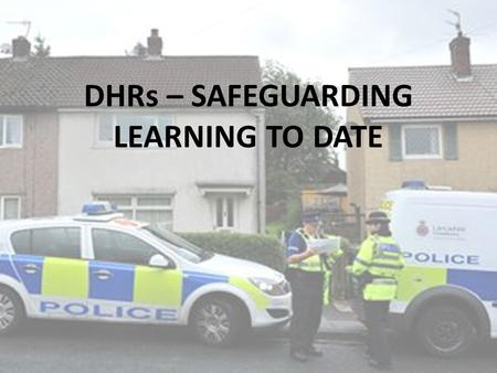 DHRs – SAFEGUARDING LEARNING TO DATE. Domestic homicide review process (snapshot) Domestic Homicide occurs CSP informed and decides on whether the homicide.