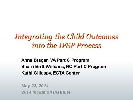 Integrating the Child Outcomes into the IFSP Process Anne Brager, VA Part C Program Sherri Britt Williams, NC Part C Program Kathi Gillaspy, ECTA Center.