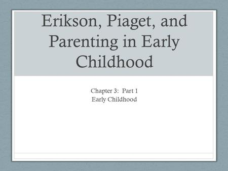 Erikson, Piaget, and Parenting in Early Childhood Chapter 3: Part 1 Early Childhood.