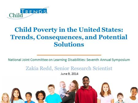 1 Child Poverty in the United States: Trends, Consequences, and Potential Solutions Zakia Redd, Senior Research Scientist June 9, 2014 National Joint Committee.