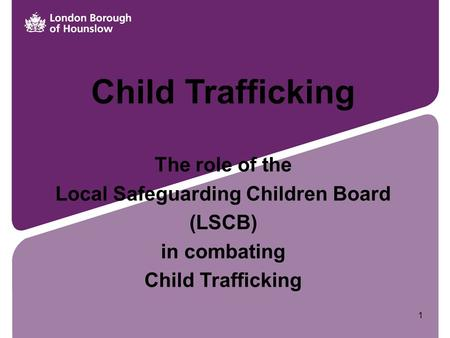 Child Trafficking The role of the Local Safeguarding Children Board (LSCB) in combating Child Trafficking 1.