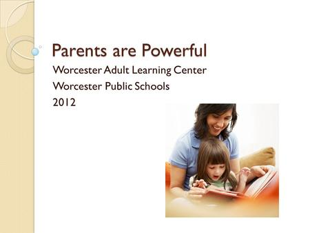 Parents are Powerful Worcester Adult Learning Center Worcester Public Schools 2012.