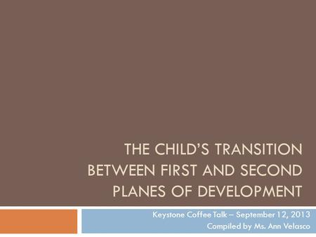THE CHILD'S TRANSITION BETWEEN FIRST AND SECOND PLANES OF DEVELOPMENT Keystone Coffee Talk – September 12, 2013 Compiled by Ms. Ann Velasco.