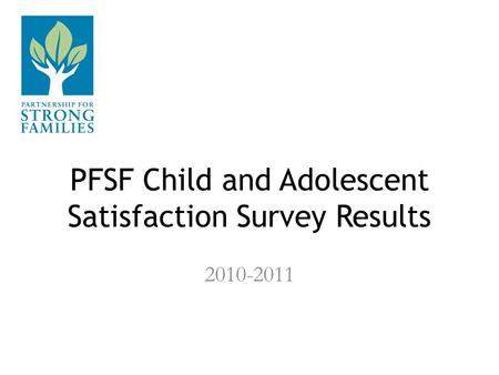 PFSF Child and Adolescent Satisfaction Survey Results 2010-2011.