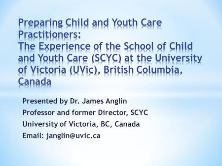 Presented by Dr. James Anglin Professor and former Director, SCYC University of Victoria, BC, Canada