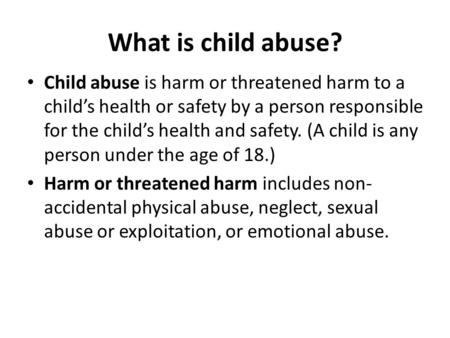 What is child abuse? Child abuse is harm or threatened harm to a child's health or safety by a person responsible for the child's health and safety. (A.