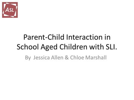 Parent-Child Interaction in School Aged Children with SLI. By Jessica Allen & Chloe Marshall.