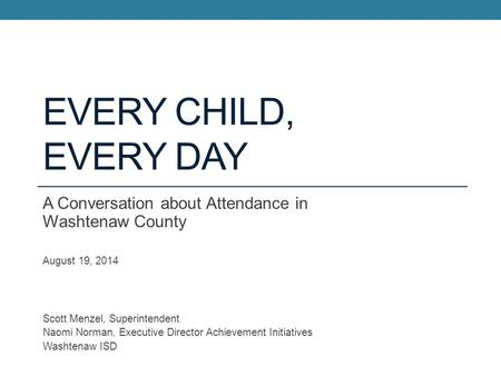 Every Child, Every Day A Conversation about Attendance in Washtenaw County August 19, 2014 Scott Menzel, Superintendent Naomi Norman, Executive Director.