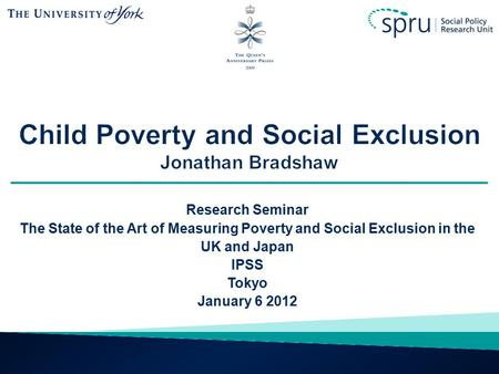 Research Seminar The State of the Art of Measuring Poverty and Social Exclusion in the UK and Japan IPSS Tokyo January 6 2012.