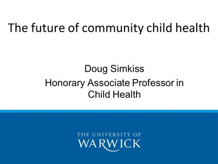 Doug Simkiss Honorary Associate Professor in Child Health The future of community child health.