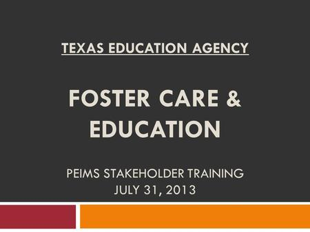 TEXAS EDUCATION AGENCY FOSTER CARE & EDUCATION PEIMS STAKEHOLDER TRAINING JULY 31, 2013.