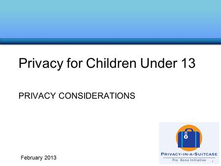 PRIVACY CONSIDERATIONS Privacy for Children Under 13 1 February 2013.