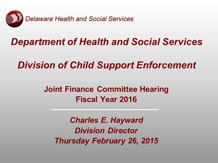 Department of Health and Social Services Division of Child Support Enforcement Joint Finance Committee Hearing Fiscal Year 2016 Charles E. Hayward Division.