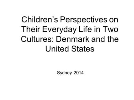 Children's Perspectives on Their Everyday Life in Two Cultures: Denmark and the United States Sydney 2014.