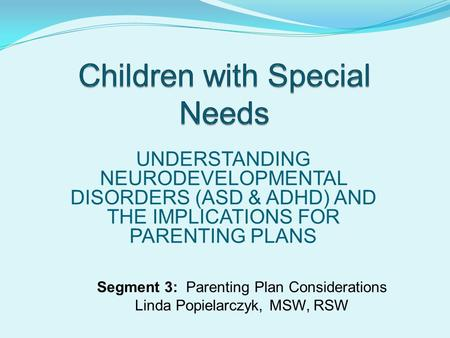 UNDERSTANDING NEURODEVELOPMENTAL DISORDERS (ASD & ADHD) AND THE IMPLICATIONS FOR PARENTING PLANS Segment 3: Parenting Plan Considerations Linda Popielarczyk,