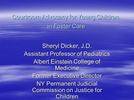 Courtroom Advocacy for Young Children in Foster Care Sheryl Dicker, J.D. Assistant Professor of Pediatrics Albert Einstein College of Medicine Former Executive.