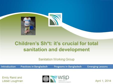 Children's Sh*t: it's crucial for total sanitation and development Sanitation Working Group Emily Rand and Libbet LoughnanApril 1, 2014 Introduction Practices.