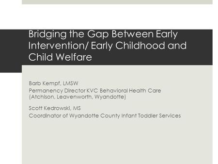 Bridging the Gap Between Early Intervention/ Early Childhood and Child Welfare Barb Kempf, LMSW Permanency Director KVC Behavioral Health Care (Atchison,
