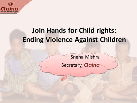 Join Hands for Child rights: Ending Violence Against Children Sneha Mishra Secretary, a aina Sneha Mishra Secretary, a aina.