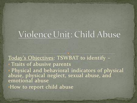 Today's Objectives: TSWBAT to identify – Traits of abusive parents Physical and behavioral indicators of physical abuse, physical neglect, sexual abuse,