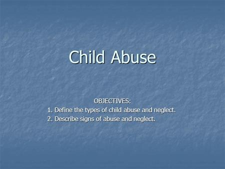 Child Abuse OBJECTIVES: 1. Define the types of child abuse and neglect. 2. Describe signs of abuse and neglect.