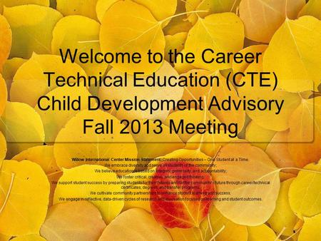 Welcome to the Career Technical Education (CTE) Child Development Advisory Fall 2013 Meeting Willow International Center Mission Statement: Creating Opportunities.