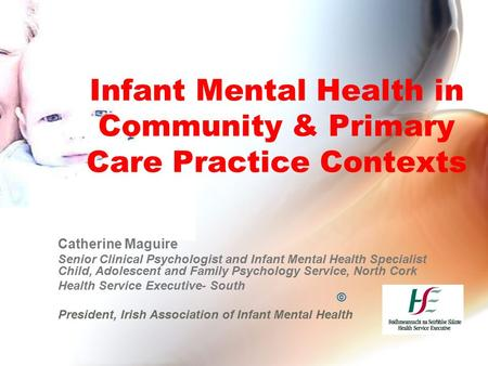 Infant Mental Health in Community & Primary Care Practice Contexts Catherine Maguire Senior Clinical Psychologist and Infant Mental Health Specialist Child,
