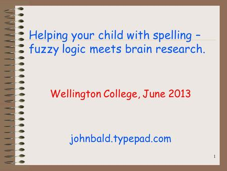 Helping your child with spelling – fuzzy logic meets brain research. Wellington College, June 2013 johnbald.typepad.com 1.