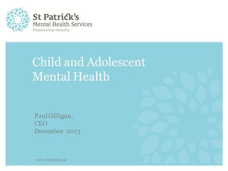 Child and Adolescent Mental Health Paul Gilligan, CEO December 2013 www.StPatricks.ie.