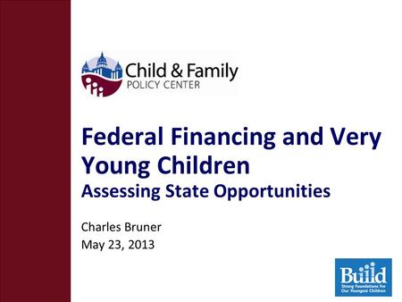 Federal Financing and Very Young Children Assessing State Opportunities Charles Bruner May 23, 2013.